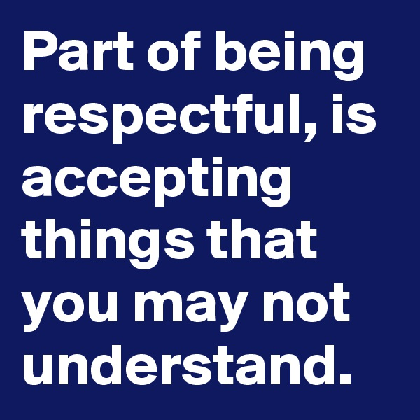 Part of being respectful, is accepting things that you may not understand.