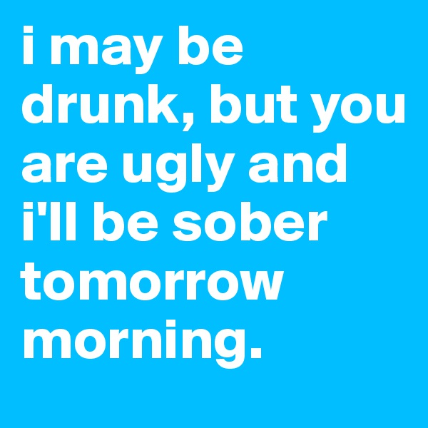 i may be drunk, but you are ugly and i'll be sober tomorrow morning.