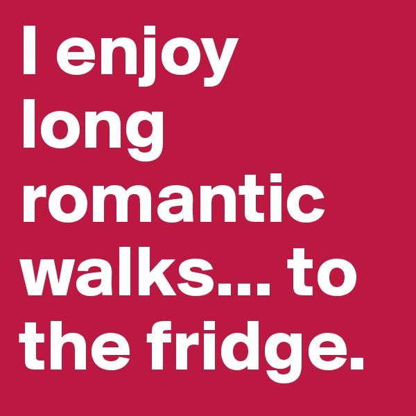 I enjoy long romantic walks... to the fridge.