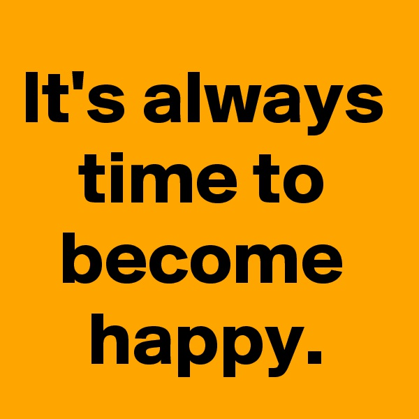 It's always time to become happy.