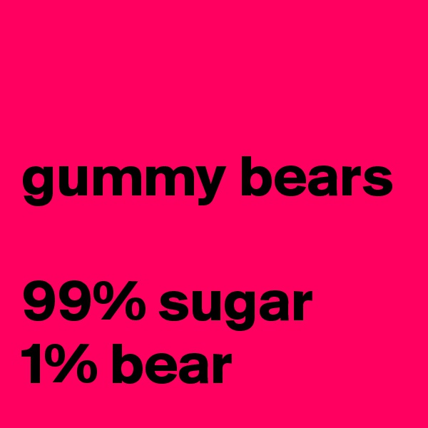 gummy bears  99% sugar 1% bear
