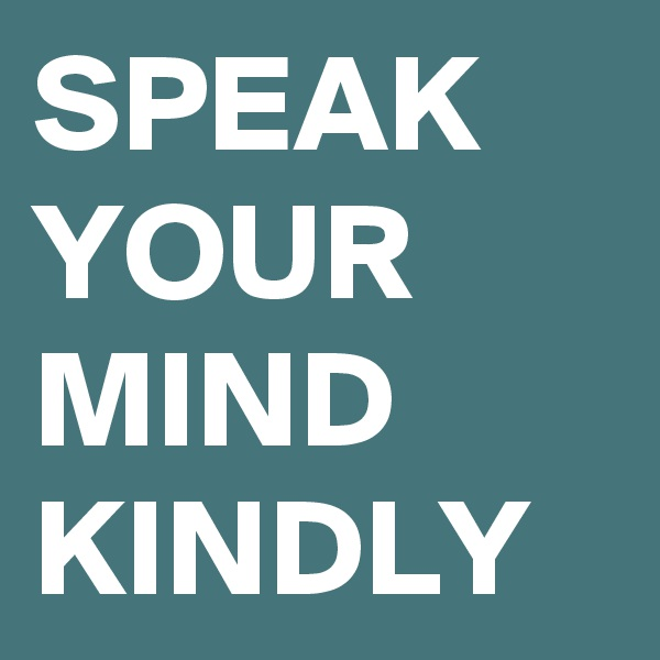 SPEAK YOUR MIND KINDLY