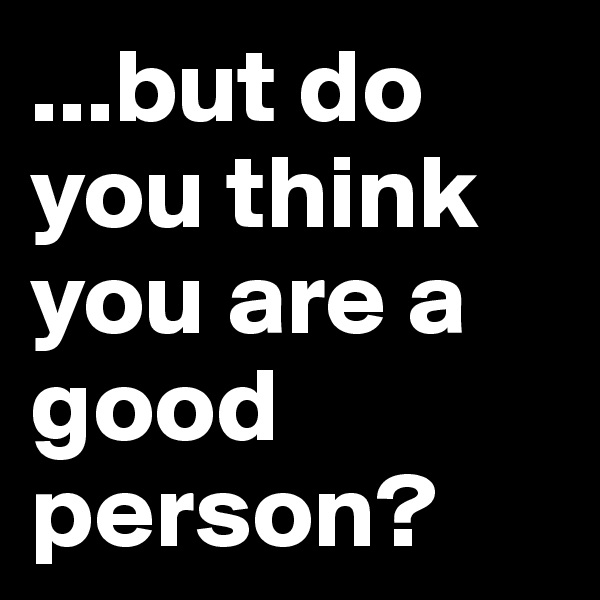 ...but do you think you are a good person?