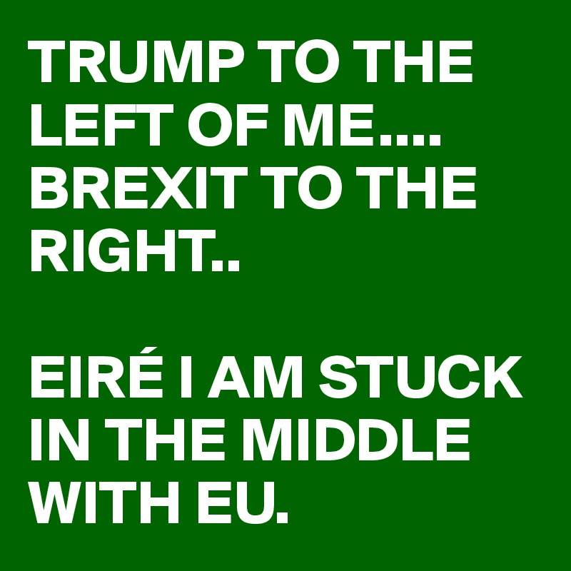 TRUMP TO THE LEFT OF ME.... BREXIT TO THE RIGHT..  EIRÉ I AM STUCK IN THE MIDDLE WITH EU.