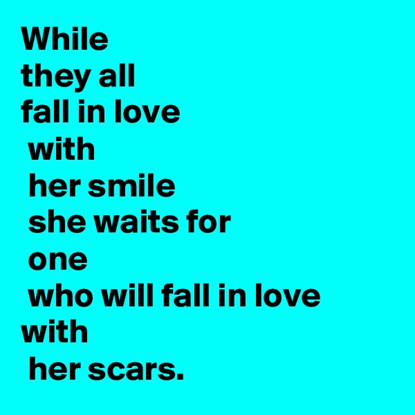 While they all  fall in love  with  her smile  she waits for  one  who will fall in love with  her scars.
