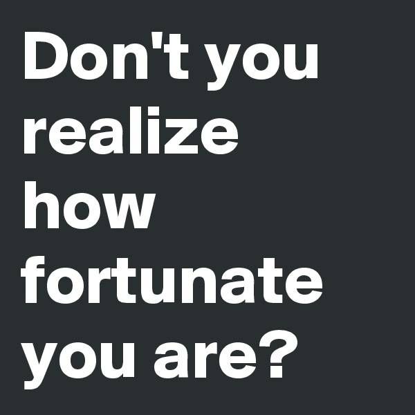 Don't you realize how fortunate you are?