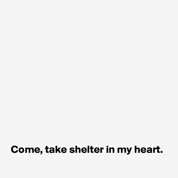 Come, take shelter in my heart.