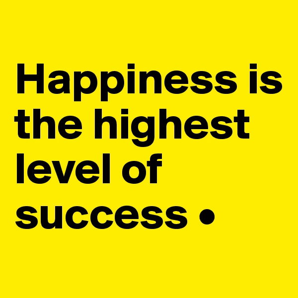 Happiness is the highest level of success •