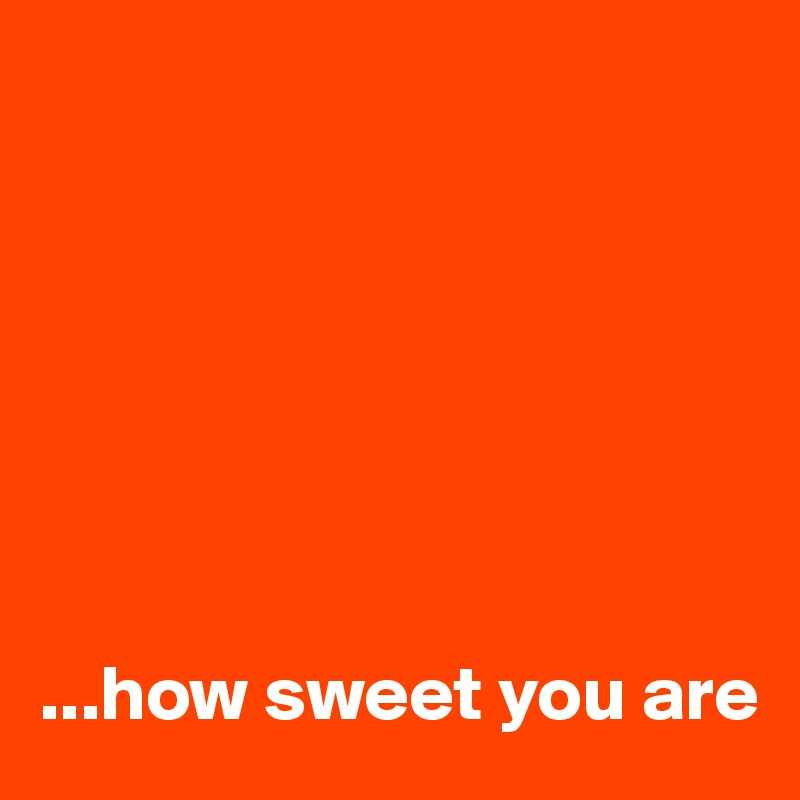 ...how sweet you are