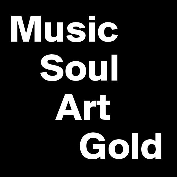 Music      Soul       Art          Gold