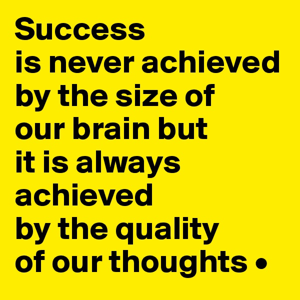 Success is never achieved by the size of our brain but it is always achieved by the quality of our thoughts •