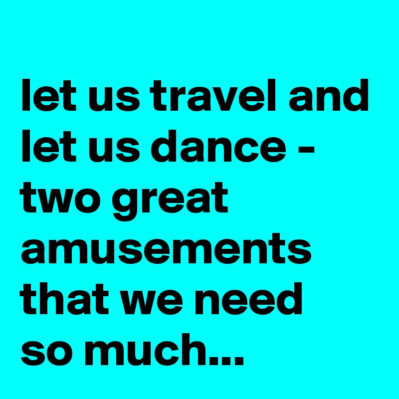 let us travel and let us dance - two great amusements that we need  so much...