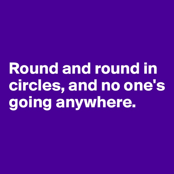 Round and round in circles, and no one's going anywhere.