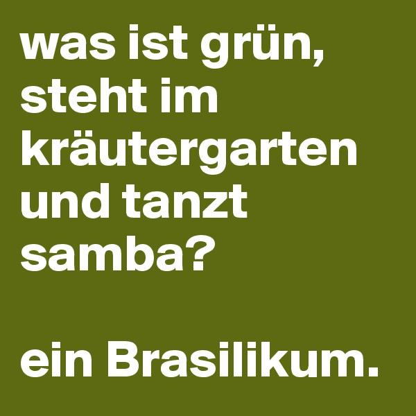 was ist grün, steht im kräutergarten und tanzt samba?   ein Brasilikum.
