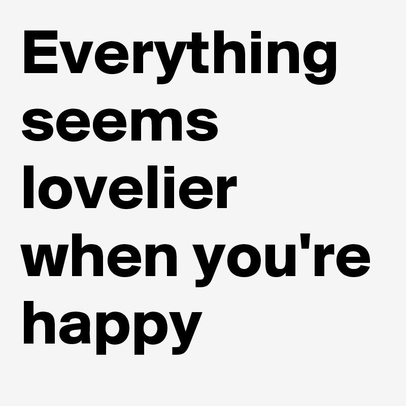Everything seems lovelier when you're happy