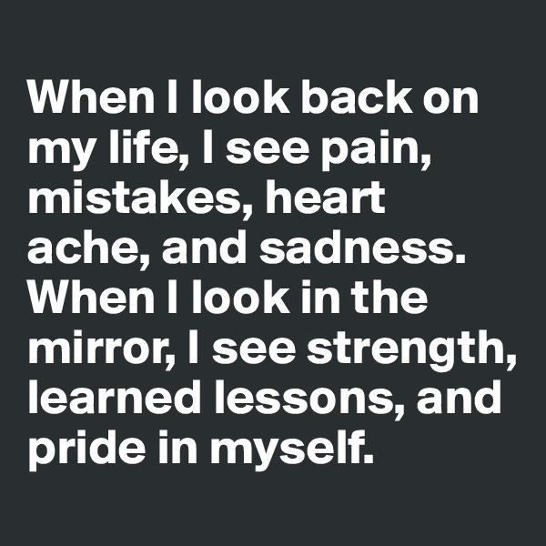 When I look back on my life, I see pain, mistakes, heart ache, and sadness. When I look in the mirror, I see strength, learned lessons, and pride in myself.