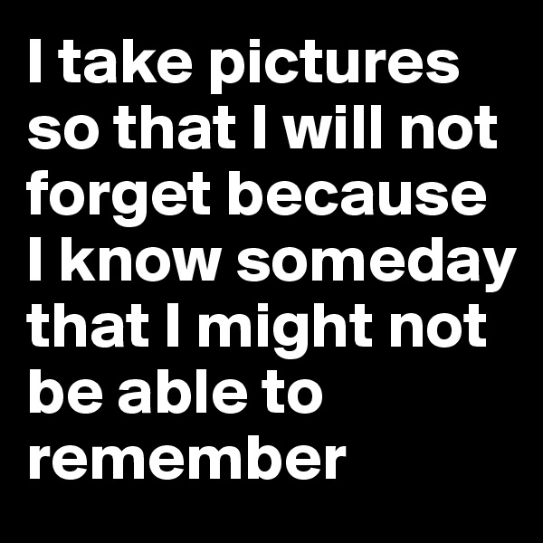 I take pictures so that I will not forget because I know someday that I might not be able to remember