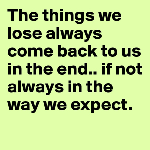 The things we lose always come back to us in the end.. if not always in the way we expect.