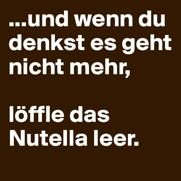 ...und wenn du denkst es geht nicht mehr,  löffle das Nutella leer.
