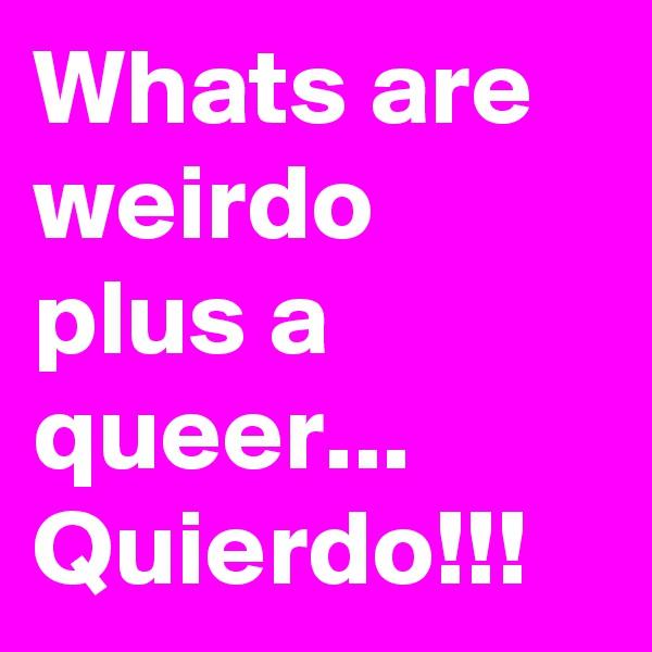 Whats are weirdo plus a queer... Quierdo!!!