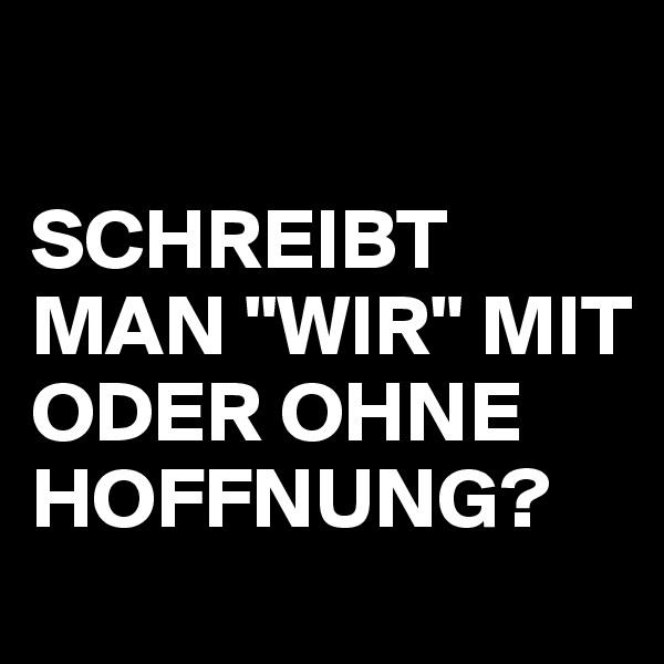 """SCHREIBT MAN """"WIR"""" MIT ODER OHNE HOFFNUNG?"""