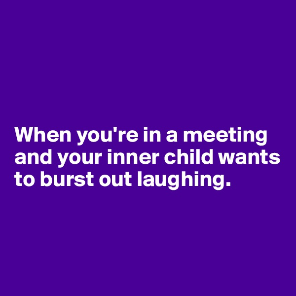 When you're in a meeting and your inner child wants to burst out laughing.