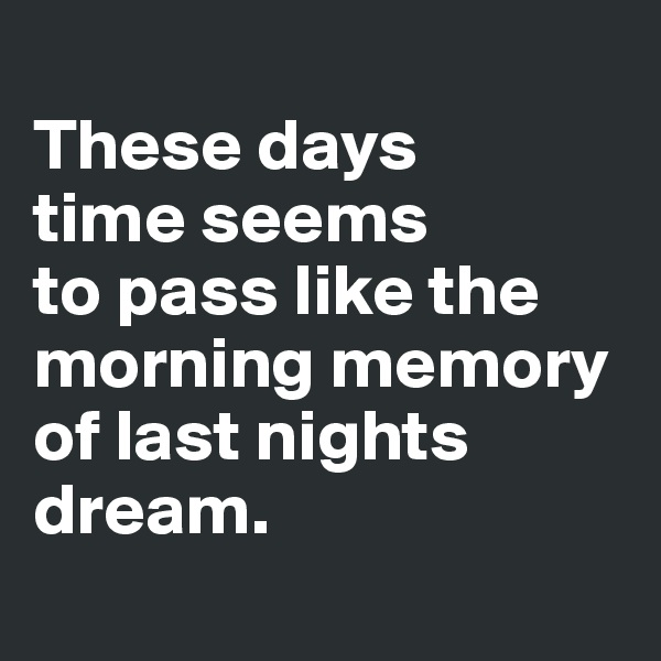 These days  time seems  to pass like the morning memory of last nights dream.