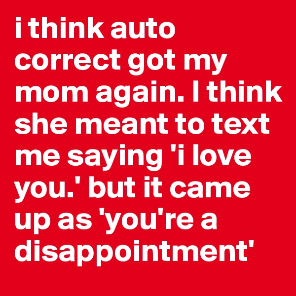 i think auto correct got my mom again. I think she meant to text me saying 'i love you.' but it came up as 'you're a disappointment'