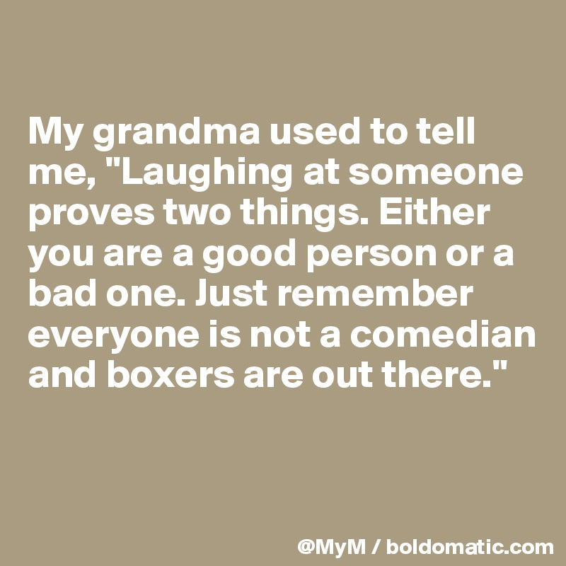 """My grandma used to tell me, """"Laughing at someone proves two things. Either you are a good person or a bad one. Just remember everyone is not a comedian and boxers are out there."""""""