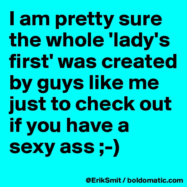 I am pretty sure the whole 'lady's first' was created by guys like me just to check out if you have a sexy ass ;-)