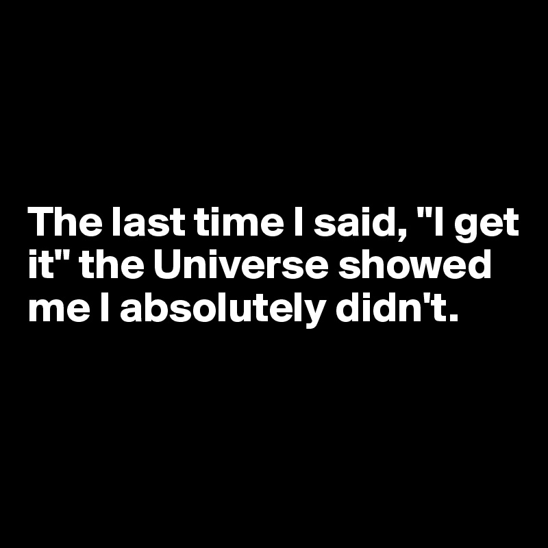 "The last time I said, ""I get it"" the Universe showed me I absolutely didn't."