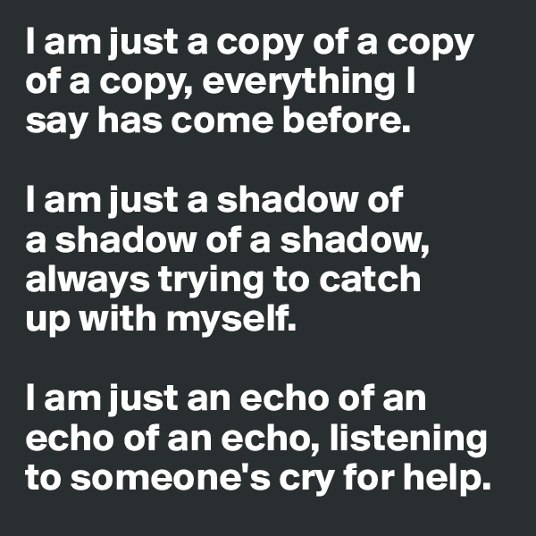 I am just a copy of a copy of a copy, everything I  say has come before.  I am just a shadow of a shadow of a shadow, always trying to catch up with myself.  I am just an echo of an echo of an echo, listening to someone's cry for help.
