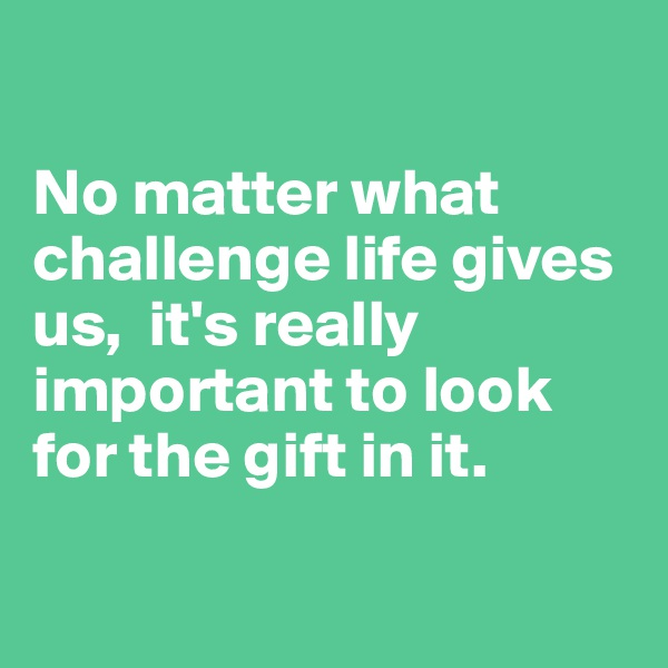 No matter what challenge life gives us,  it's really important to look for the gift in it.