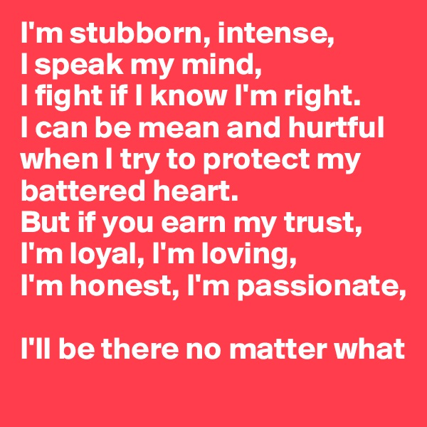 I'm stubborn, intense,  I speak my mind,  I fight if I know I'm right. I can be mean and hurtful when I try to protect my battered heart. But if you earn my trust, I'm loyal, I'm loving, I'm honest, I'm passionate,   I'll be there no matter what