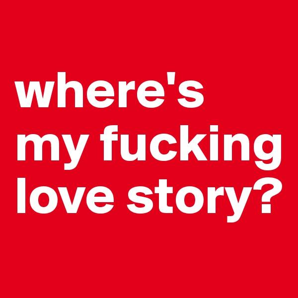 where's my fucking love story?