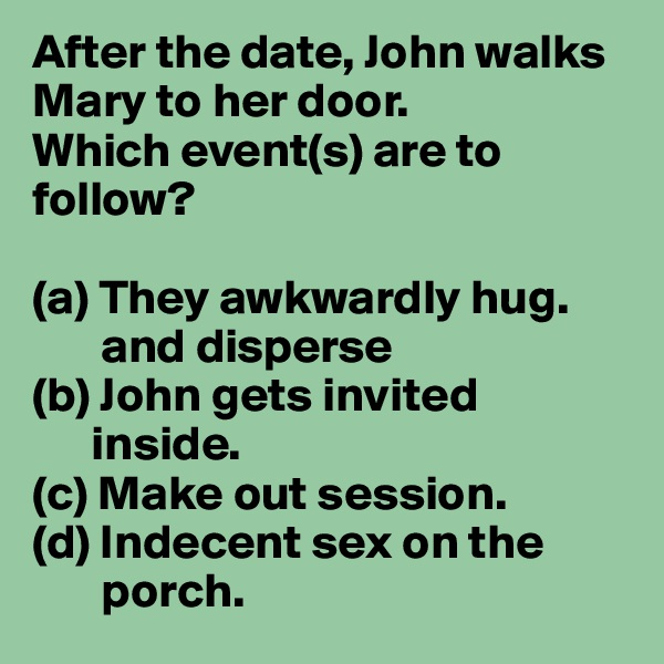 After the date, John walks Mary to her door. Which event(s) are to follow?  (a) They awkwardly hug.        and disperse  (b) John gets invited          inside. (c) Make out session. (d) Indecent sex on the             porch.