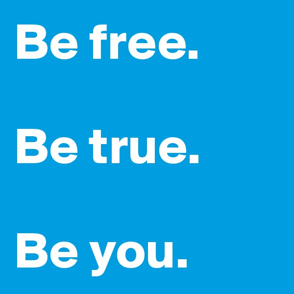 Be free.   Be true.   Be you.