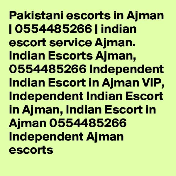 Pakistani escorts in Ajman | 0554485266 | indian escort service Ajman. Indian Escorts Ajman, 0554485266 Independent Indian Escort in Ajman VIP, Independent Indian Escort in Ajman, Indian Escort in Ajman 0554485266 Independent Ajman escorts