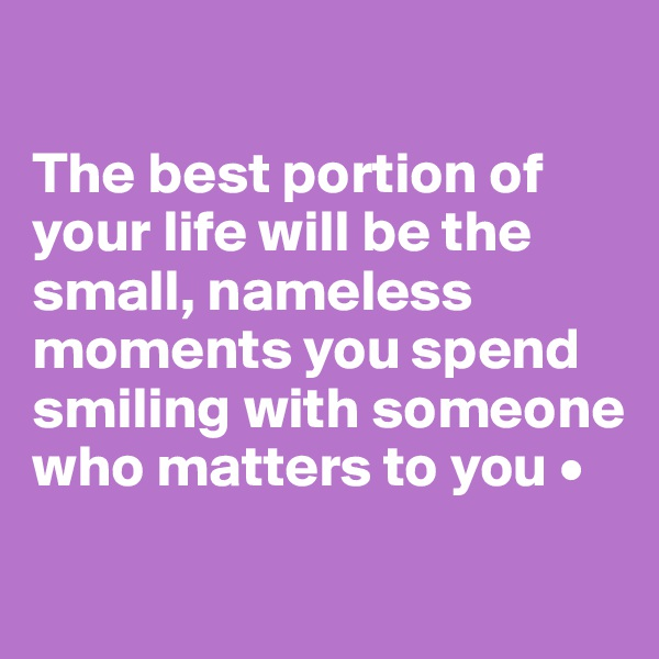 The best portion of your life will be the small, nameless moments you spend smiling with someone who matters to you •