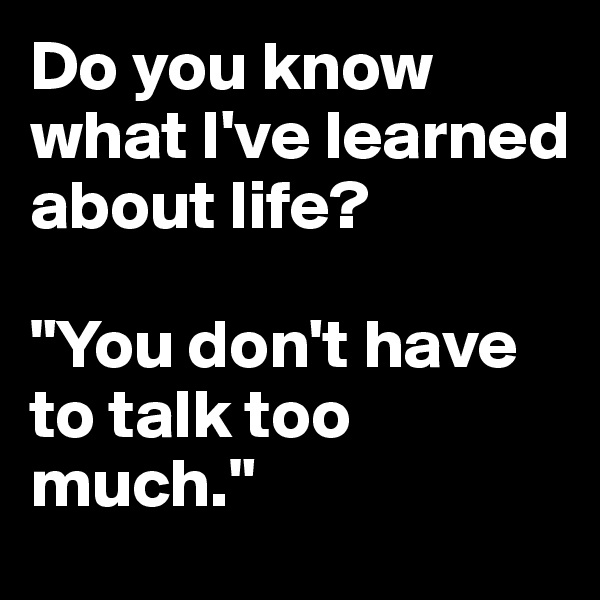 "Do you know what I've learned about life?  ""You don't have to talk too much."""