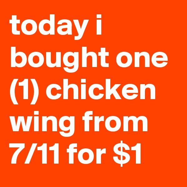 today i bought one (1) chicken wing from 7/11 for $1