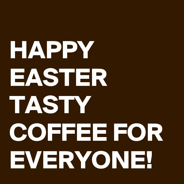HAPPY EASTER TASTY COFFEE FOR EVERYONE!