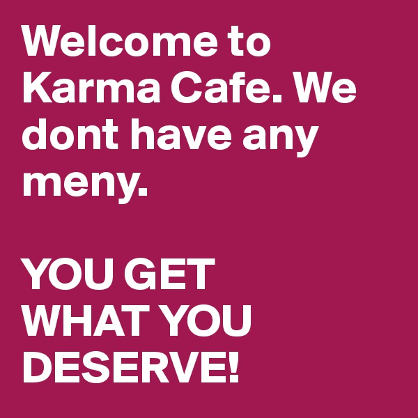 Welcome to Karma Cafe. We dont have any meny.   YOU GET  WHAT YOU  DESERVE!