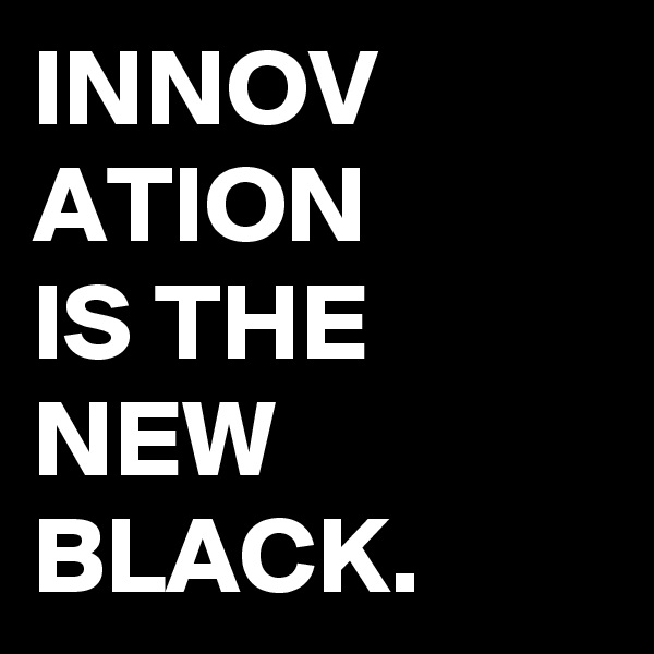 INNOV ATION IS THE NEW BLACK.