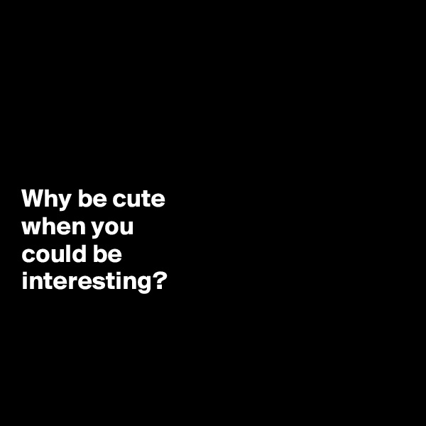 Why be cute  when you  could be  interesting?