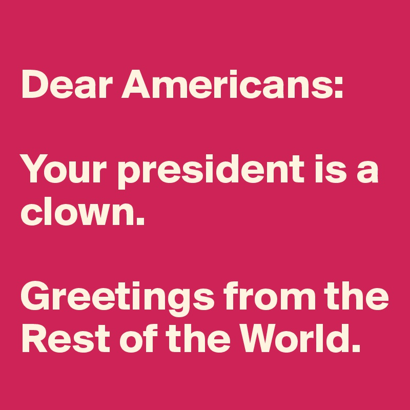 Dear Americans:  Your president is a clown.   Greetings from the Rest of the World.