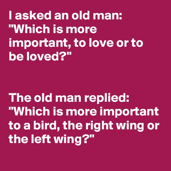 "I asked an old man: ""Which is more important, to love or to be loved?""   The old man replied: ""Which is more important to a bird, the right wing or the left wing?"""