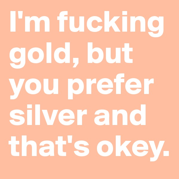 I'm fucking gold, but you prefer silver and that's okey.