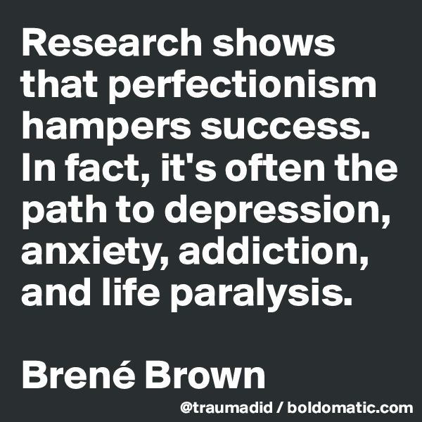 Research shows that perfectionism hampers success. In fact, it's often the path to depression, anxiety, addiction, and life paralysis.  Brené Brown