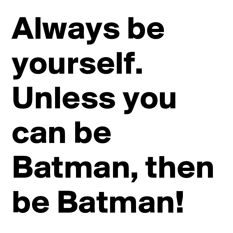 Always be yourself. Unless you can be Batman, then be Batman!